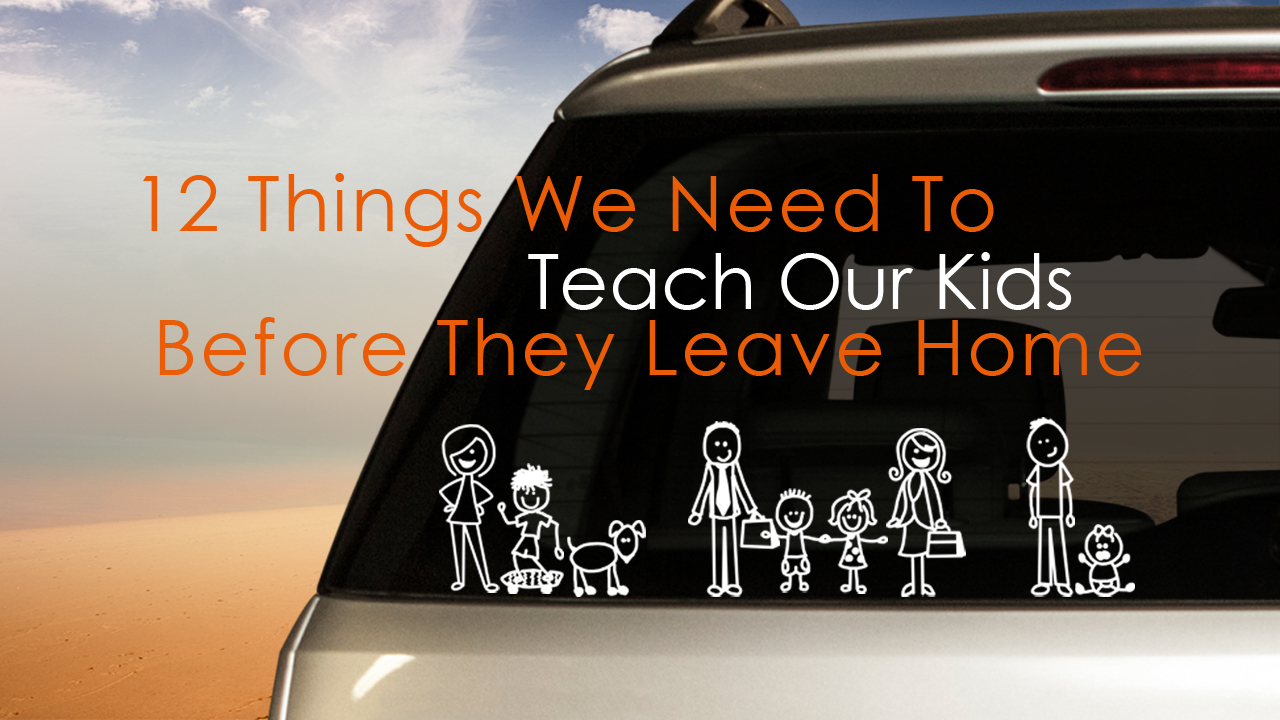 Building Strong Families Part 3 - 12 Things We Need To Teach Kids Before They Leave Home